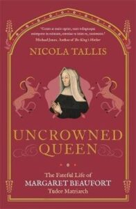 Uncrowned Queen - The Fateful Life of Margaret Beaufort, Tudor Matriarch